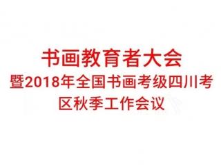 书画教育者大会 暨2018年全国书画考级四川考区秋季工作会议 通 知